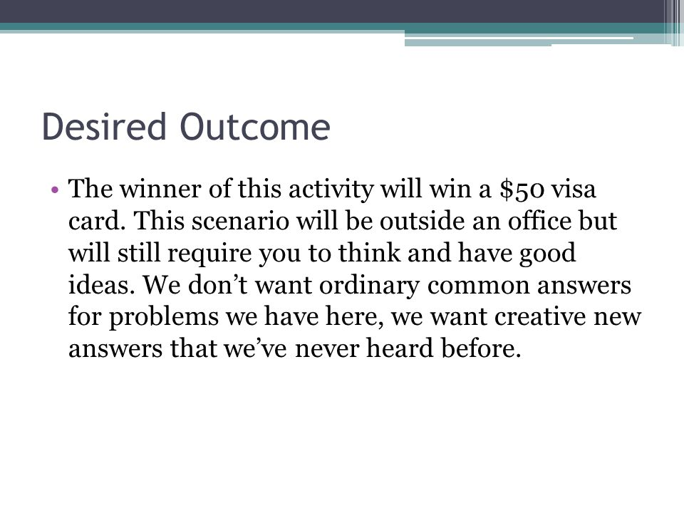 Desired Outcome The winner of this activity will win a $50 visa card.