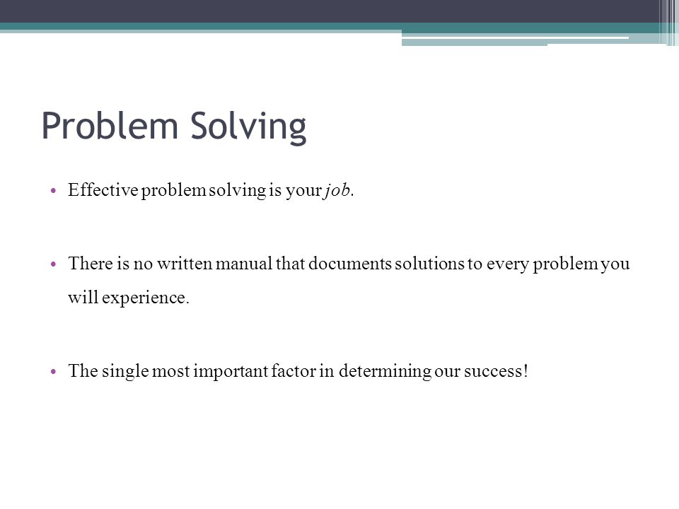Problem Solving Effective problem solving is your job. There is no written manual that documents solutions to every problem you will experience. The s