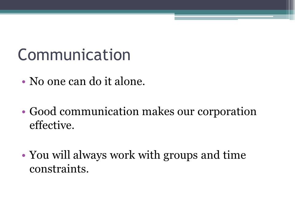 Communication No one can do it alone. Good communication makes our corporation effective.