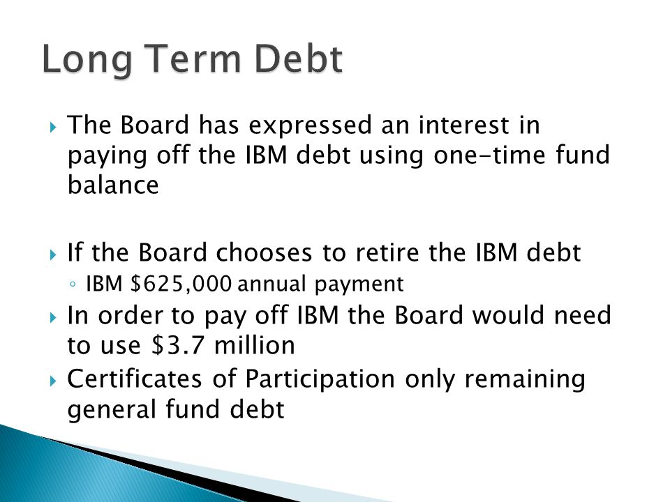  The Board has expressed an interest in paying off the IBM debt using one-time fund balance  If the Board chooses to retire the IBM debt ◦ IBM $625,000 annual payment  In order to pay off IBM the Board would need to use $3.7 million  Certificates of Participation only remaining general fund debt