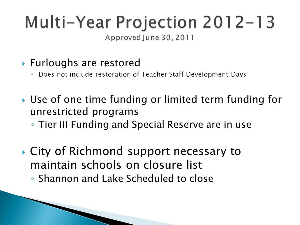  Furloughs are restored ◦ Does not include restoration of Teacher Staff Development Days  Use of one time funding or limited term funding for unrestricted programs ◦ Tier III Funding and Special Reserve are in use  City of Richmond support necessary to maintain schools on closure list ◦ Shannon and Lake Scheduled to close