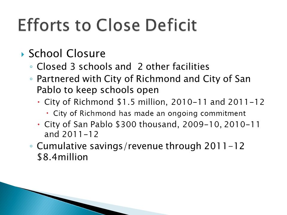  School Closure ◦ Closed 3 schools and 2 other facilities ◦ Partnered with City of Richmond and City of San Pablo to keep schools open  City of Richmond $1.5 million, 2010-11 and 2011-12  City of Richmond has made an ongoing commitment  City of San Pablo $300 thousand, 2009-10, 2010-11 and 2011-12 ◦ Cumulative savings/revenue through 2011-12 $8.4million