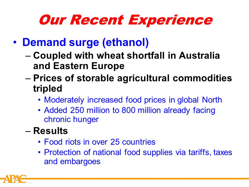 APCA Our Recent Experience Demand surge (ethanol) –Coupled with wheat shortfall in Australia and Eastern Europe –Prices of storable agricultural commodities tripled Moderately increased food prices in global North Added 250 million to 800 million already facing chronic hunger –Results Food riots in over 25 countries Protection of national food supplies via tariffs, taxes and embargoes