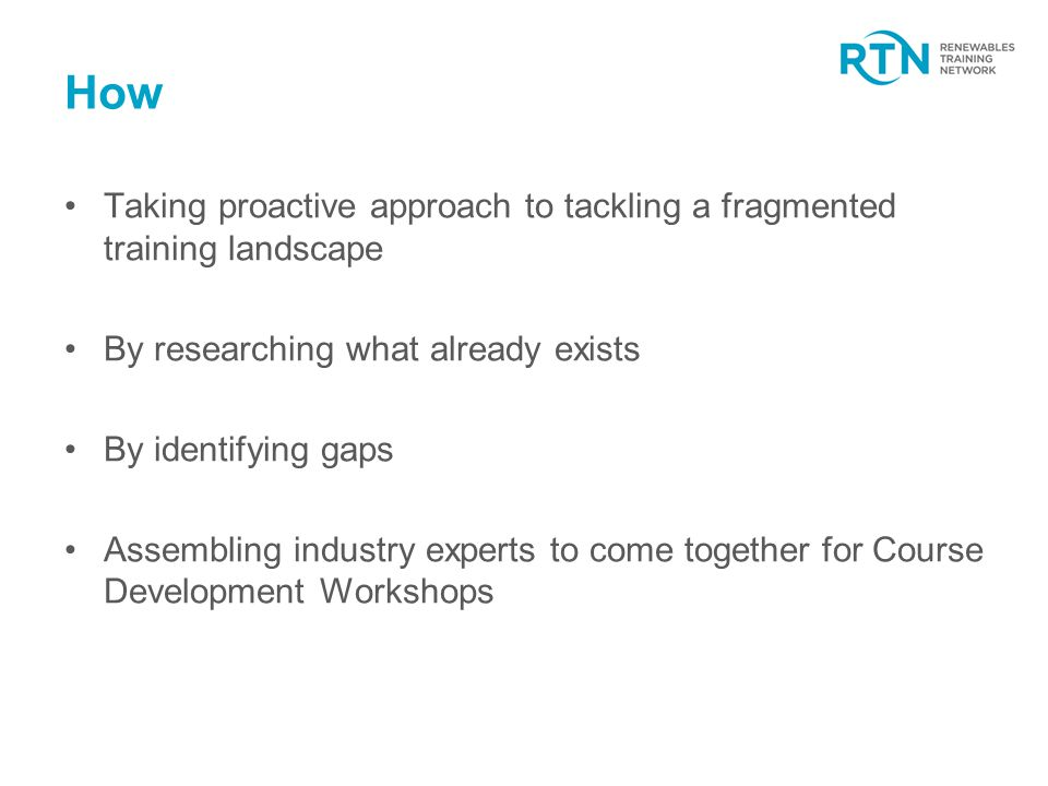 How Taking proactive approach to tackling a fragmented training landscape By researching what already exists By identifying gaps Assembling industry experts to come together for Course Development Workshops