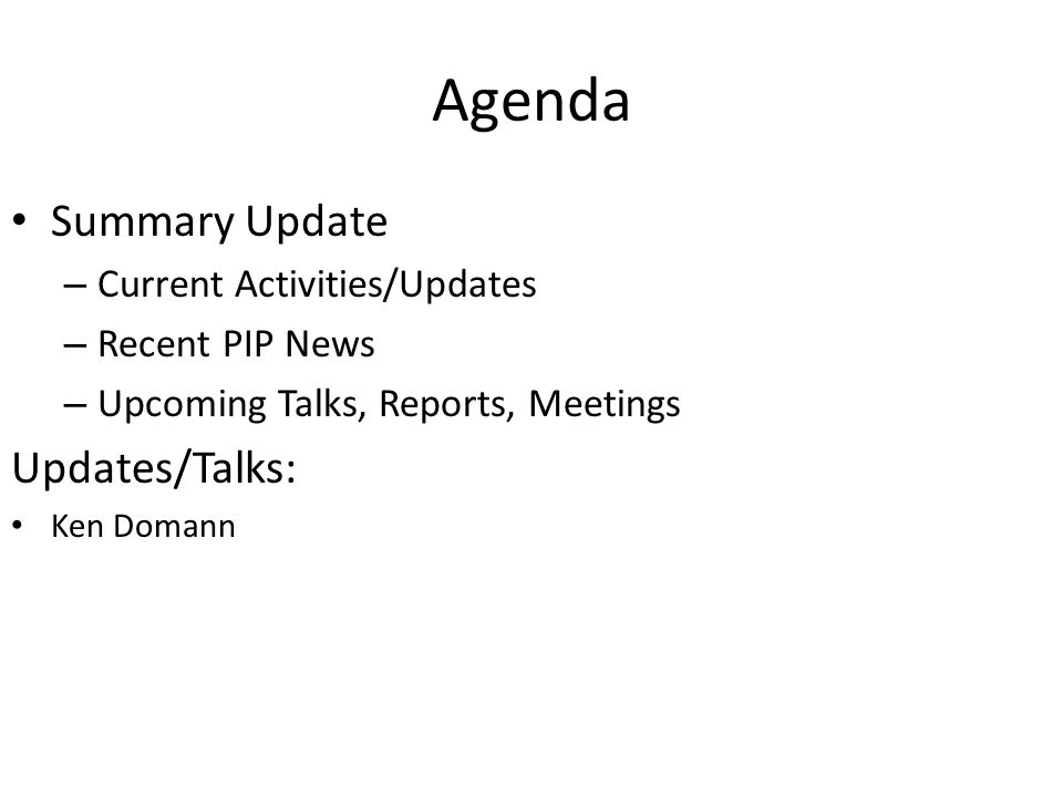 Agenda Summary Update – Current Activities/Updates – Recent PIP News – Upcoming Talks, Reports, Meetings Updates/Talks: Ken Domann