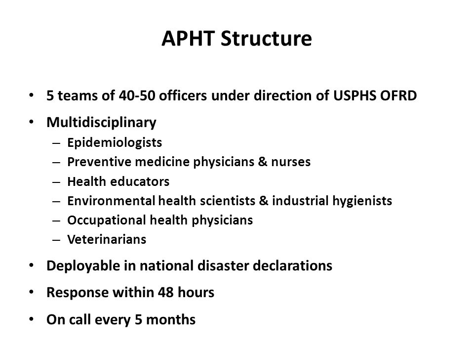 APHT Structure 5 teams of 40-50 officers under direction of USPHS OFRD Multidisciplinary – Epidemiologists – Preventive medicine physicians & nurses –