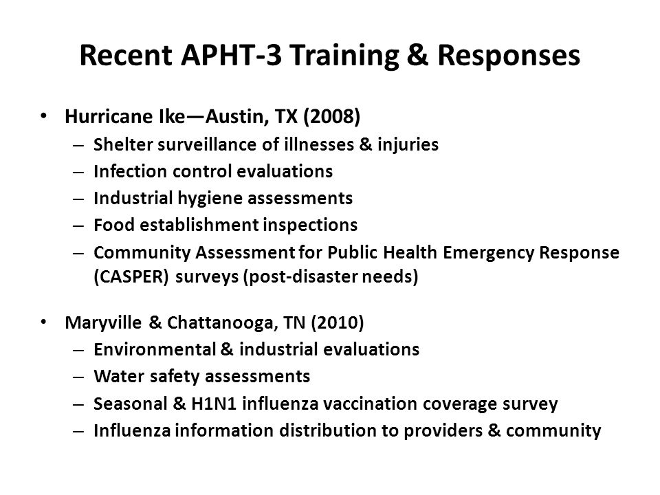 Recent APHT-3 Training & Responses Hurricane Ike—Austin, TX (2008) – Shelter surveillance of illnesses & injuries – Infection control evaluations – Industrial hygiene assessments – Food establishment inspections – Community Assessment for Public Health Emergency Response (CASPER) surveys (post-disaster needs) Maryville & Chattanooga, TN (2010) – Environmental & industrial evaluations – Water safety assessments – Seasonal & H1N1 influenza vaccination coverage survey – Influenza information distribution to providers & community