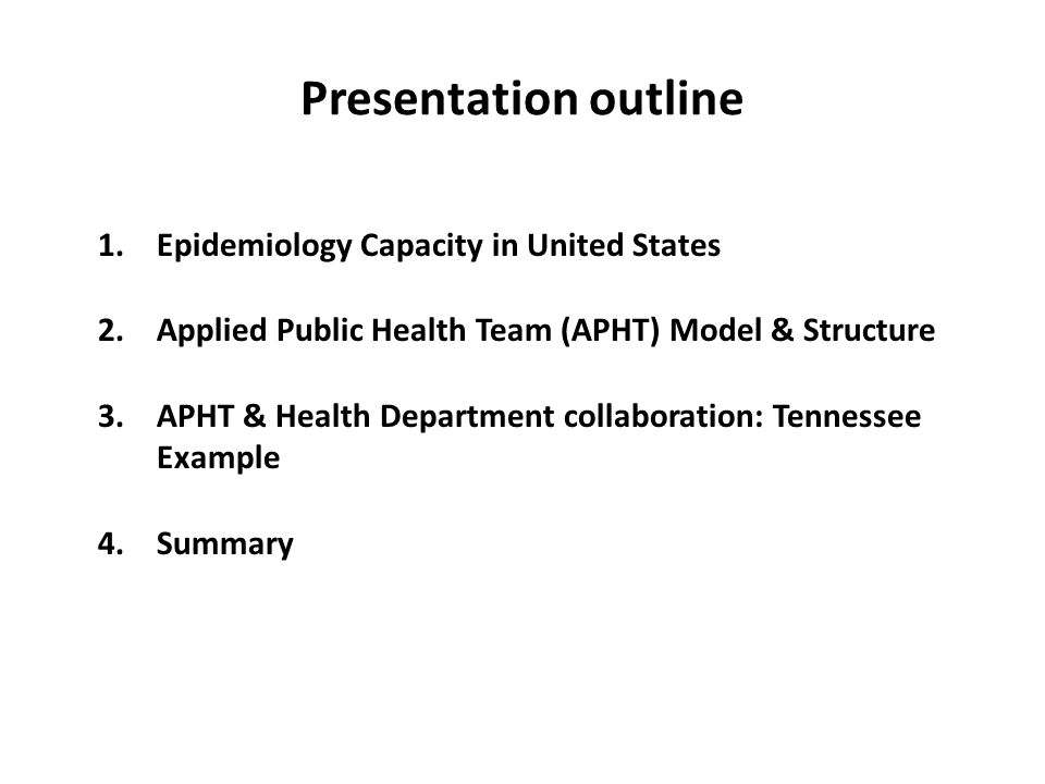 Presentation outline 1.Epidemiology Capacity in United States 2.Applied Public Health Team (APHT) Model & Structure 3.APHT & Health Department collaboration: Tennessee Example 4.Summary