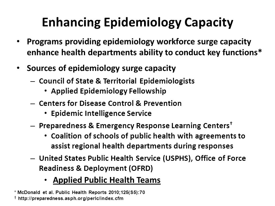 Enhancing Epidemiology Capacity Programs providing epidemiology workforce surge capacity enhance health departments ability to conduct key functions* Sources of epidemiology surge capacity – Council of State & Territorial Epidemiologists Applied Epidemiology Fellowship – Centers for Disease Control & Prevention Epidemic Intelligence Service – Preparedness & Emergency Response Learning Centers † Coalition of schools of public health with agreements to assist regional health departments during responses – United States Public Health Service (USPHS), Office of Force Readiness & Deployment (OFRD) Applied Public Health Teams * McDonald et al.