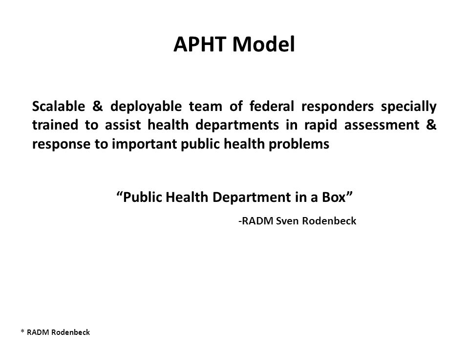APHT Model Scalable & deployable team of federal responders specially trained to assist health departments in rapid assessment & response to important public health problems Public Health Department in a Box -RADM Sven Rodenbeck * RADM Rodenbeck