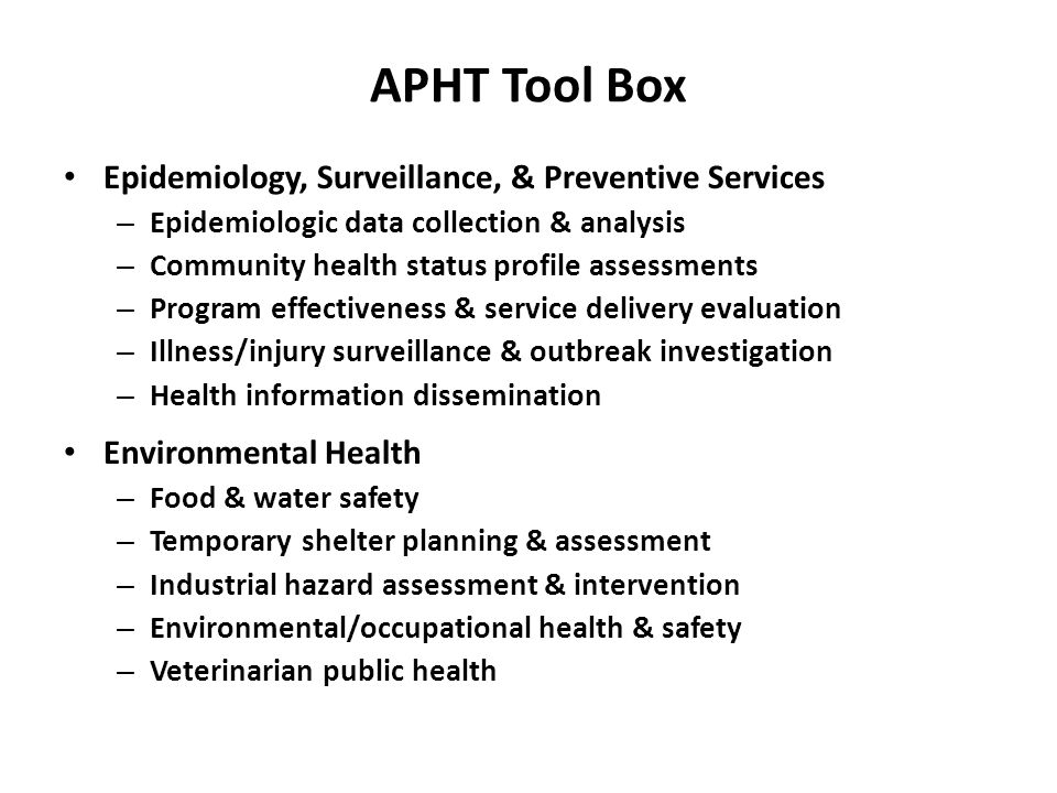 APHT Tool Box Epidemiology, Surveillance, & Preventive Services – Epidemiologic data collection & analysis – Community health status profile assessments – Program effectiveness & service delivery evaluation – Illness/injury surveillance & outbreak investigation – Health information dissemination Environmental Health – Food & water safety – Temporary shelter planning & assessment – Industrial hazard assessment & intervention – Environmental/occupational health & safety – Veterinarian public health