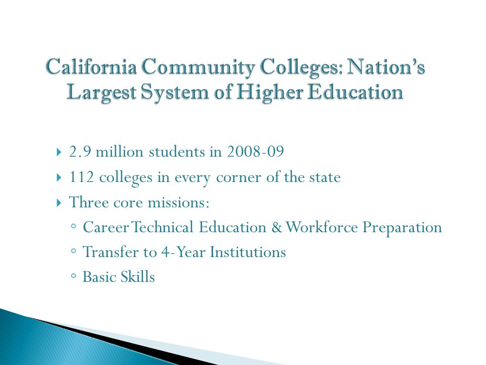  2.9 million students in 2008-09  112 colleges in every corner of the state  Three core missions: ◦ Career Technical Education & Workforce Preparation ◦ Transfer to 4-Year Institutions ◦ Basic Skills