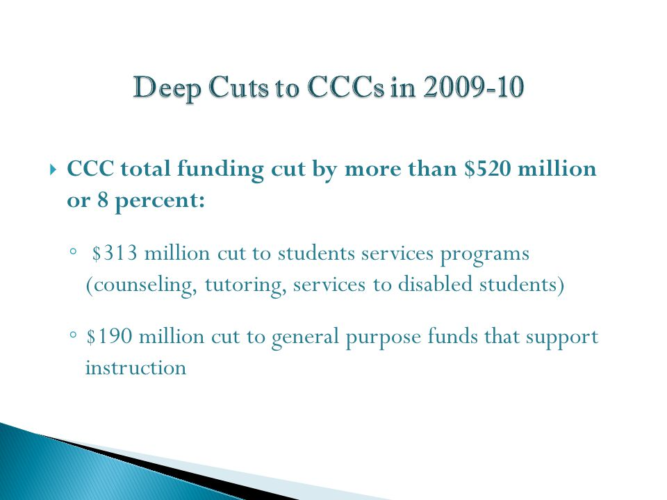  CCC total funding cut by more than $520 million or 8 percent: ◦ $313 million cut to students services programs (counseling, tutoring, services to disabled students) ◦ $190 million cut to general purpose funds that support instruction