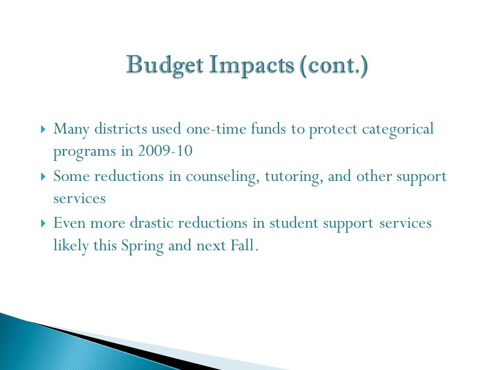  Many districts used one-time funds to protect categorical programs in 2009-10  Some reductions in counseling, tutoring, and other support services  Even more drastic reductions in student support services likely this Spring and next Fall.