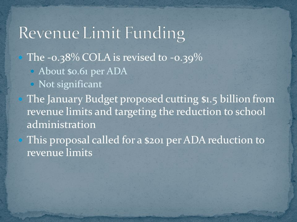 The -0.38% COLA is revised to -0.39% About $0.61 per ADA Not significant The January Budget proposed cutting $1.5 billion from revenue limits and targ