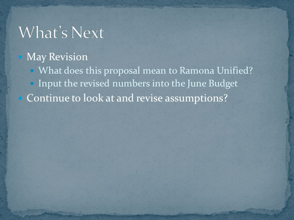 May Revision What does this proposal mean to Ramona Unified? Input the revised numbers into the June Budget Continue to look at and revise assumptions