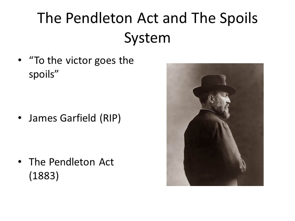 The Pendleton Act and The Spoils System To the victor goes the spoils James Garfield (RIP) The Pendleton Act (1883)
