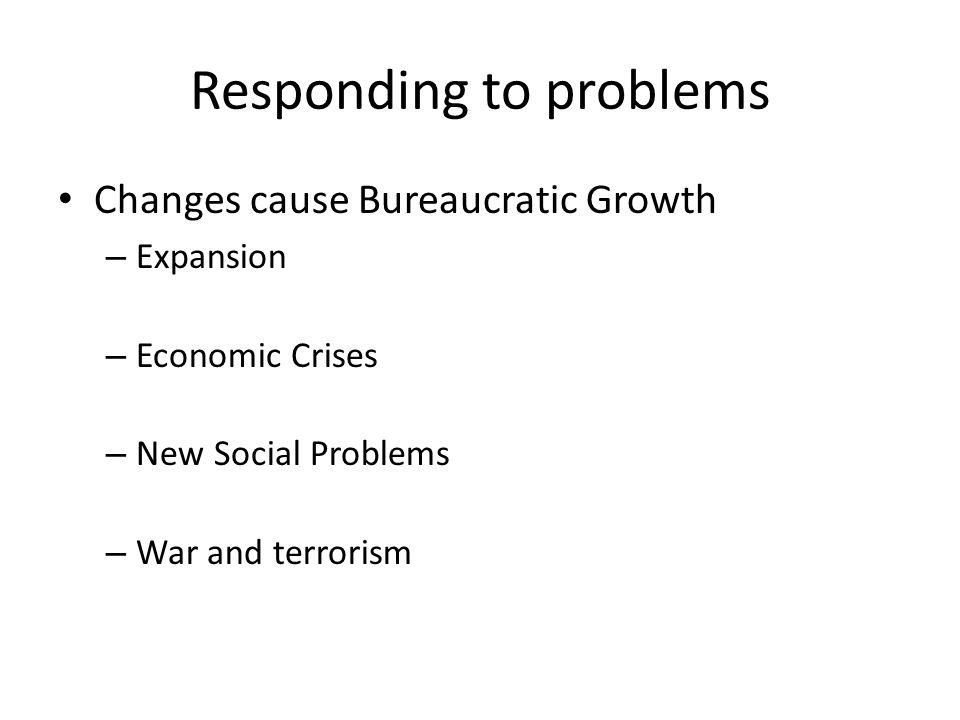 Responding to problems Changes cause Bureaucratic Growth – Expansion – Economic Crises – New Social Problems – War and terrorism