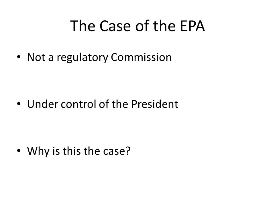 The Case of the EPA Not a regulatory Commission Under control of the President Why is this the case?