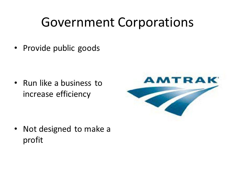 Government Corporations Provide public goods Run like a business to increase efficiency Not designed to make a profit