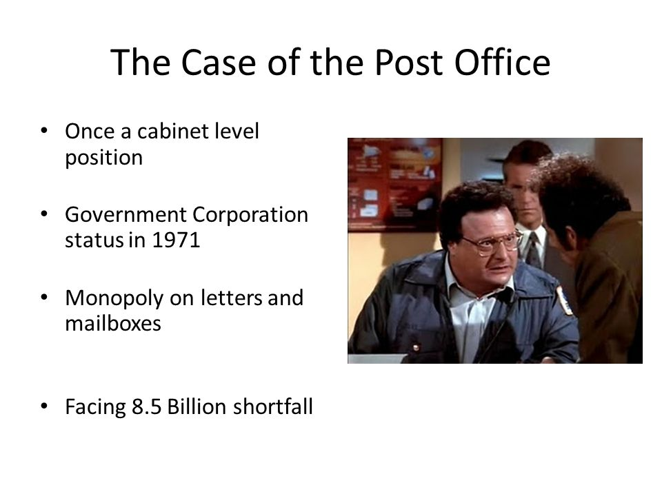 The Case of the Post Office Once a cabinet level position Government Corporation status in 1971 Monopoly on letters and mailboxes Facing 8.5 Billion shortfall