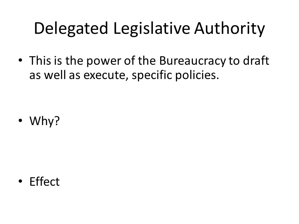 Delegated Legislative Authority This is the power of the Bureaucracy to draft as well as execute, specific policies.
