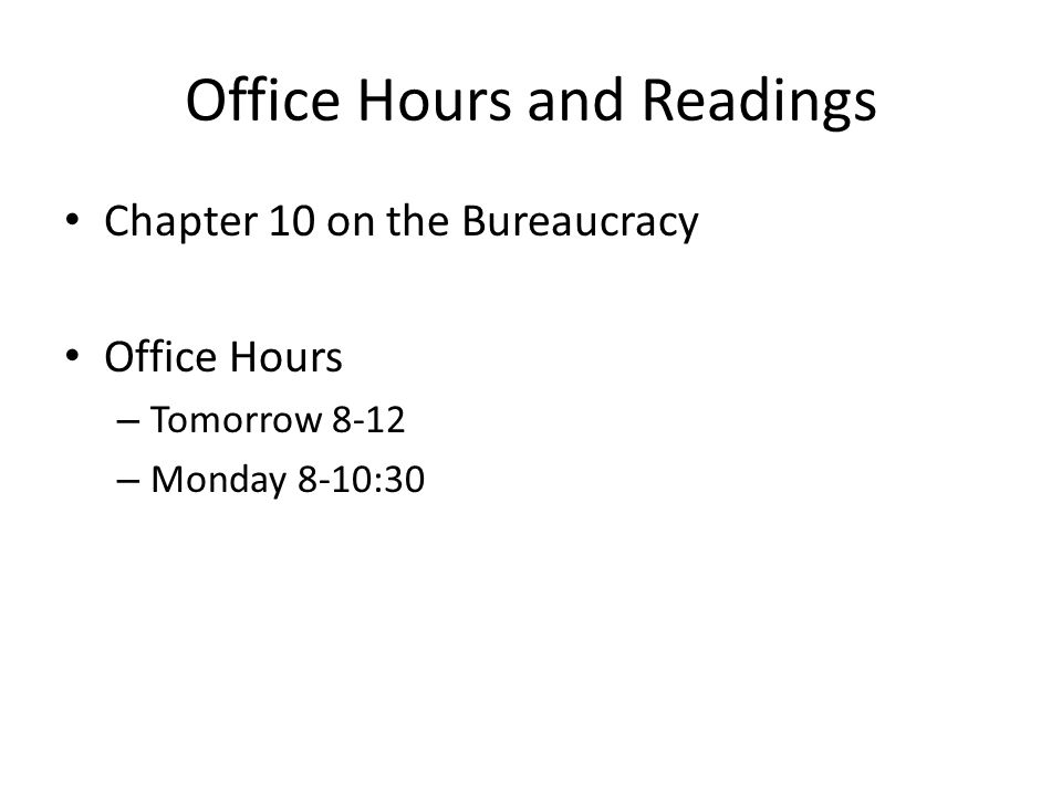 Office Hours and Readings Chapter 10 on the Bureaucracy Office Hours – Tomorrow 8-12 – Monday 8-10:30