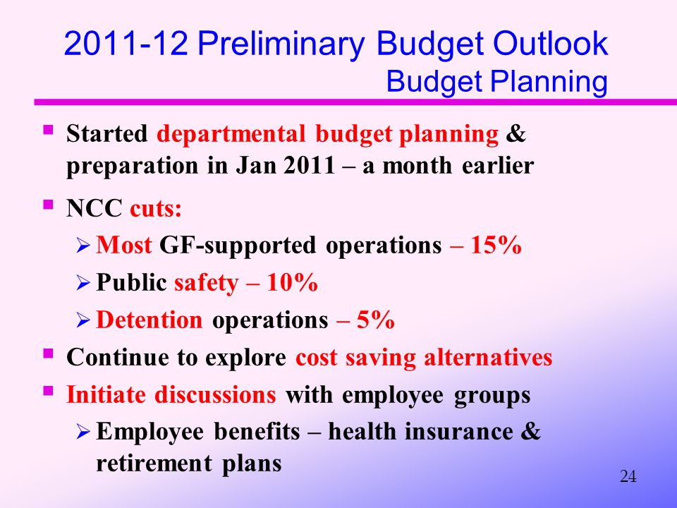 2011-12 Preliminary Budget Outlook Budget Planning  Started departmental budget planning & preparation in Jan 2011 – a month earlier  NCC cuts:  Most GF-supported operations – 15%  Public safety – 10%  Detention operations – 5%  Continue to explore cost saving alternatives  Initiate discussions with employee groups  Employee benefits – health insurance & retirement plans 24