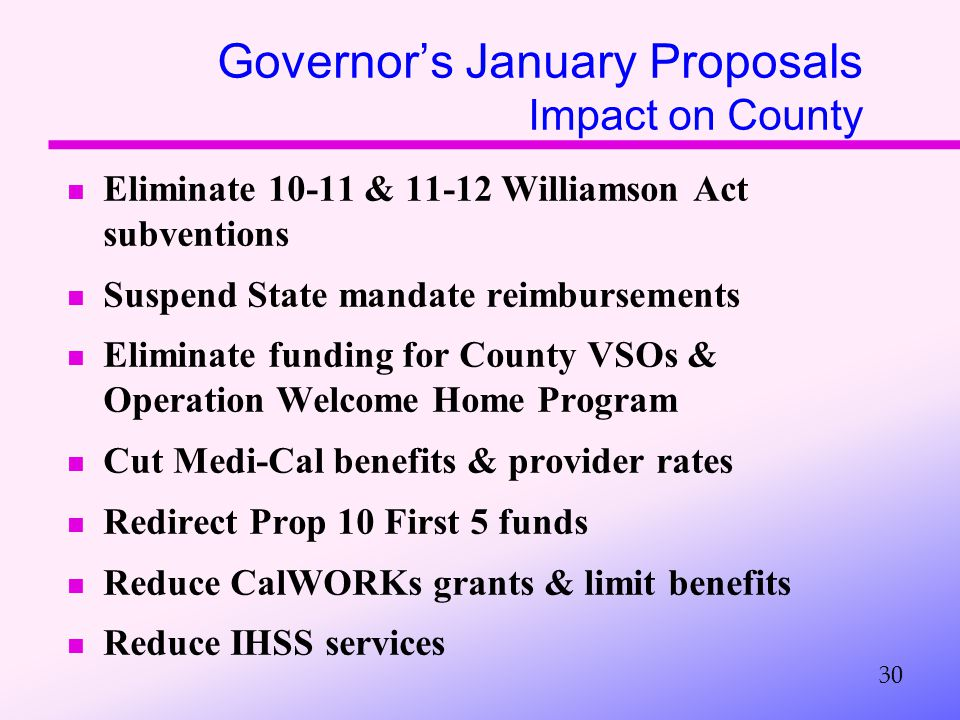 Governor's January Proposals Impact on County Eliminate 10-11 & 11-12 Williamson Act subventions Suspend State mandate reimbursements Eliminate funding for County VSOs & Operation Welcome Home Program Cut Medi-Cal benefits & provider rates Redirect Prop 10 First 5 funds Reduce CalWORKs grants & limit benefits Reduce IHSS services 30