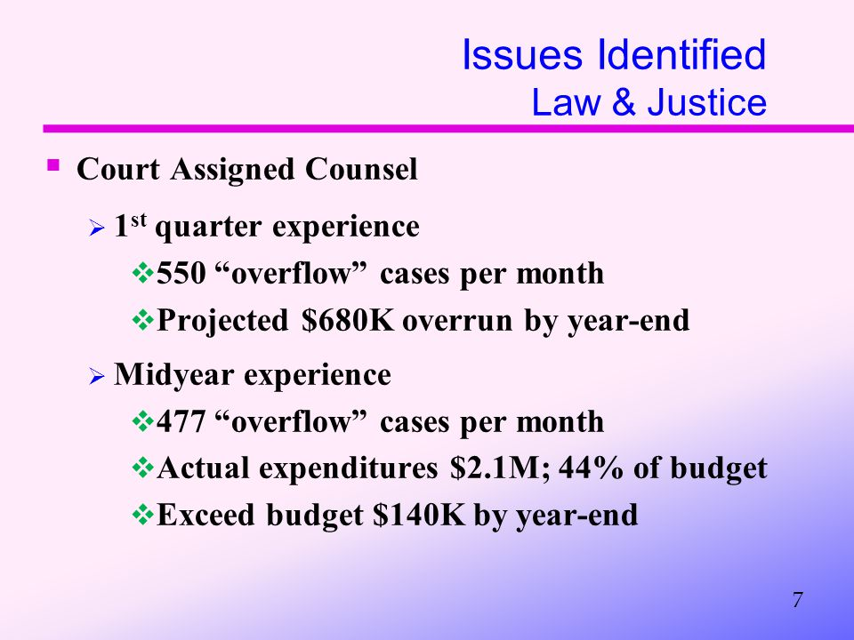 Issues Identified Law & Justice  Court Assigned Counsel  1 st quarter experience  550 overflow cases per month  Projected $680K overrun by year-end  Midyear experience  477 overflow cases per month  Actual expenditures $2.1M; 44% of budget  Exceed budget $140K by year-end 7