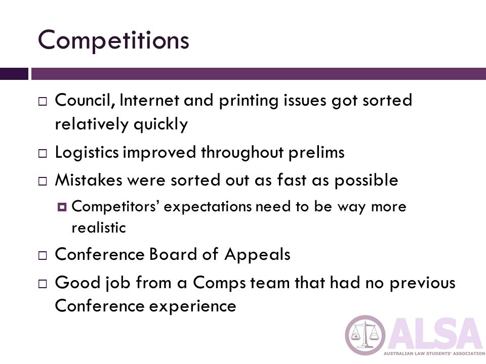 Competitions  Council, Internet and printing issues got sorted relatively quickly  Logistics improved throughout prelims  Mistakes were sorted out as fast as possible  Competitors' expectations need to be way more realistic  Conference Board of Appeals  Good job from a Comps team that had no previous Conference experience