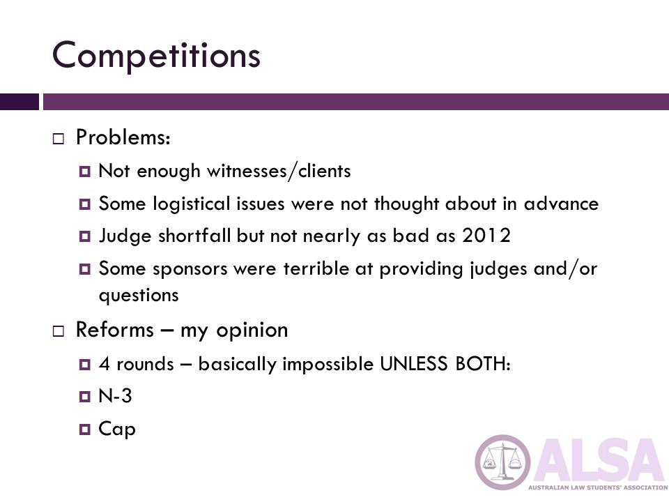 Competitions  Problems:  Not enough witnesses/clients  Some logistical issues were not thought about in advance  Judge shortfall but not nearly as bad as 2012  Some sponsors were terrible at providing judges and/or questions  Reforms – my opinion  4 rounds – basically impossible UNLESS BOTH:  N-3  Cap