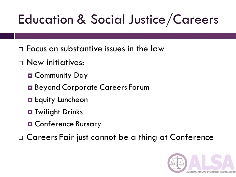 Education & Social Justice/Careers  Focus on substantive issues in the law  New initiatives:  Community Day  Beyond Corporate Careers Forum  Equity Luncheon  Twilight Drinks  Conference Bursary  Careers Fair just cannot be a thing at Conference
