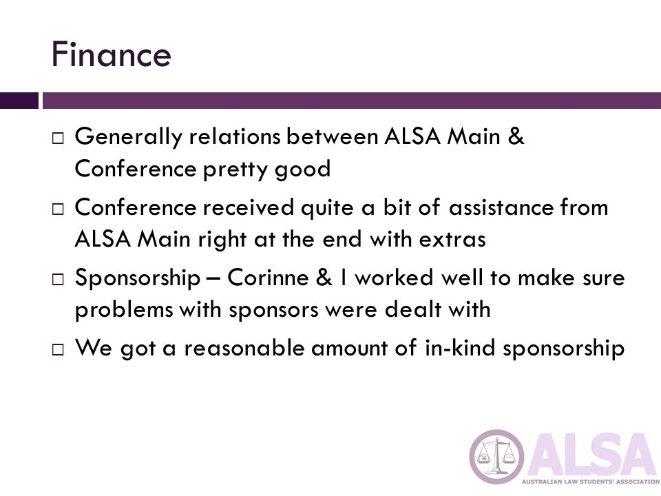 Finance  Generally relations between ALSA Main & Conference pretty good  Conference received quite a bit of assistance from ALSA Main right at the end with extras  Sponsorship – Corinne & I worked well to make sure problems with sponsors were dealt with  We got a reasonable amount of in-kind sponsorship
