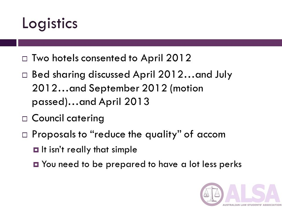 Logistics  Two hotels consented to April 2012  Bed sharing discussed April 2012…and July 2012…and September 2012 (motion passed)…and April 2013  Council catering  Proposals to reduce the quality of accom  It isn't really that simple  You need to be prepared to have a lot less perks