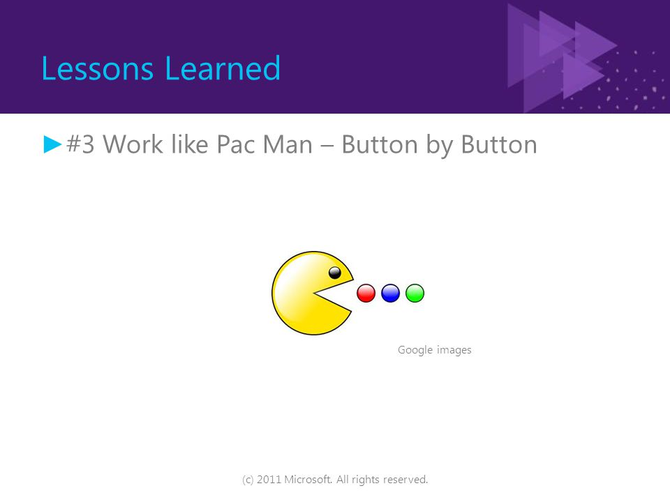 Lessons Learned ► #3 Work like Pac Man – Button by Button (c) 2011 Microsoft. All rights reserved. Google images