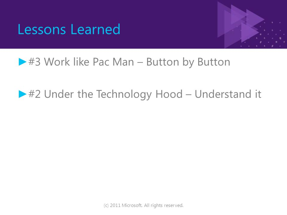 Lessons Learned ► #3 Work like Pac Man – Button by Button ► #2 Under the Technology Hood – Understand it (c) 2011 Microsoft. All rights reserved.