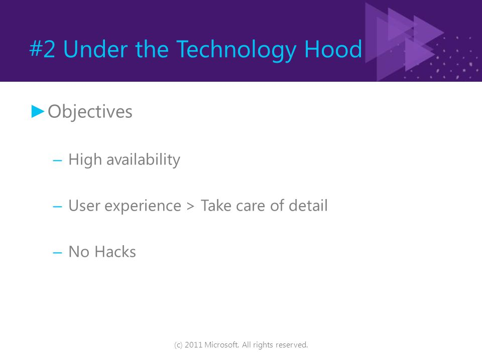 #2 Under the Technology Hood ► Objectives – High availability – User experience > Take care of detail – No Hacks (c) 2011 Microsoft. All rights reserv