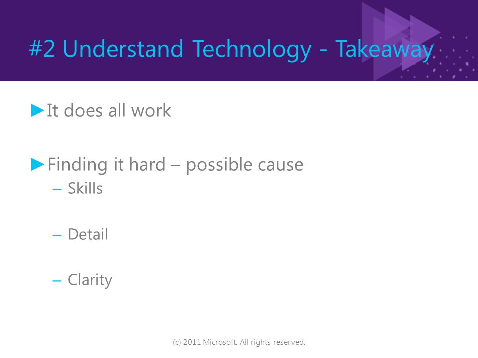 #2 Understand Technology - Takeaway ► It does all work ► Finding it hard – possible cause – Skills – Detail – Clarity (c) 2011 Microsoft. All rights r