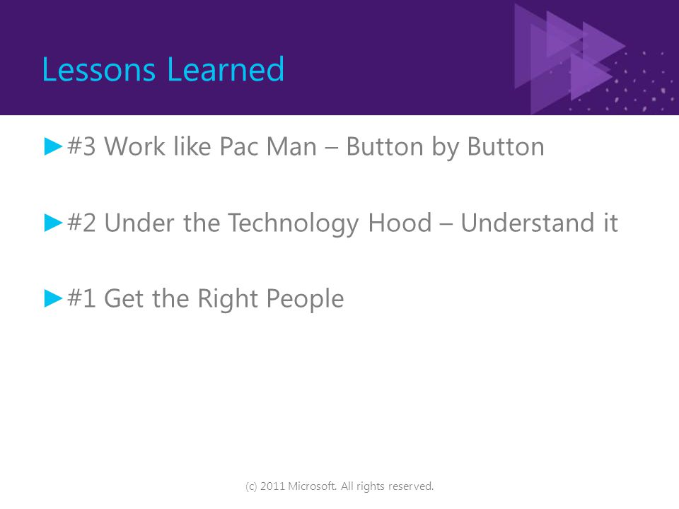 Lessons Learned ► #3 Work like Pac Man – Button by Button ► #2 Under the Technology Hood – Understand it ► #1 Get the Right People (c) 2011 Microsoft.