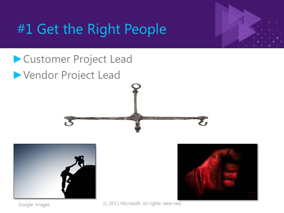 #1 Get the Right People (c) 2011 Microsoft. All rights reserved. ► Customer Project Lead ► Vendor Project Lead Google images