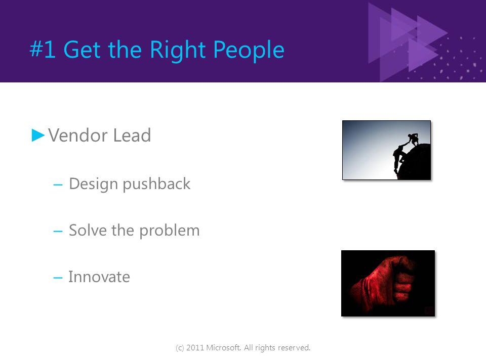 #1 Get the Right People ► Vendor Lead – Design pushback – Solve the problem – Innovate (c) 2011 Microsoft. All rights reserved.