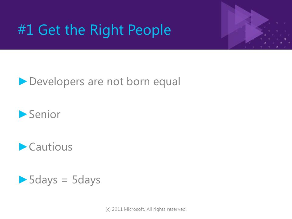 #1 Get the Right People ► Developers are not born equal ► Senior ► Cautious ► 5days = 5days (c) 2011 Microsoft. All rights reserved.