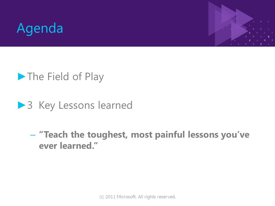 "Agenda ► The Field of Play ► 3 Key Lessons learned – ""Teach the toughest, most painful lessons you've ever learned."" (c) 2011 Microsoft. All rights re"