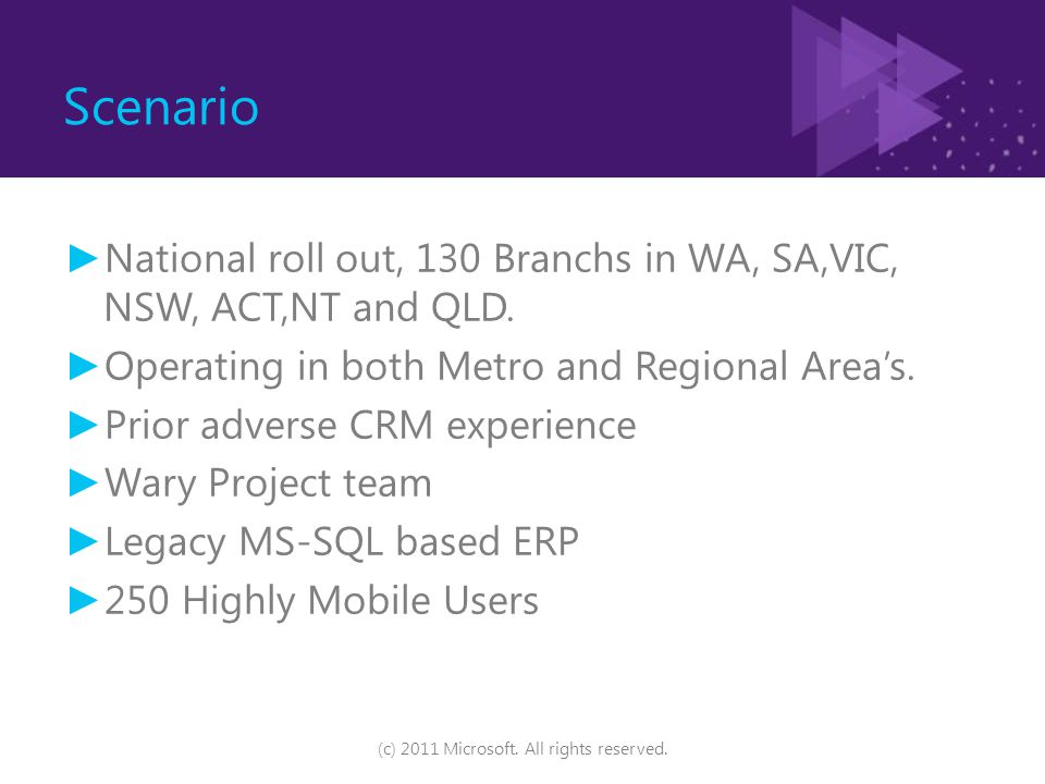 Scenario ► National roll out, 130 Branchs in WA, SA,VIC, NSW, ACT,NT and QLD. ► Operating in both Metro and Regional Area's. ► Prior adverse CRM exper