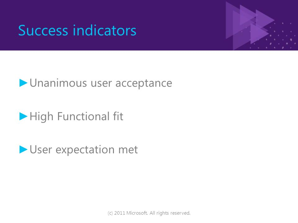 Success indicators ► Unanimous user acceptance ► High Functional fit ► User expectation met (c) 2011 Microsoft. All rights reserved.