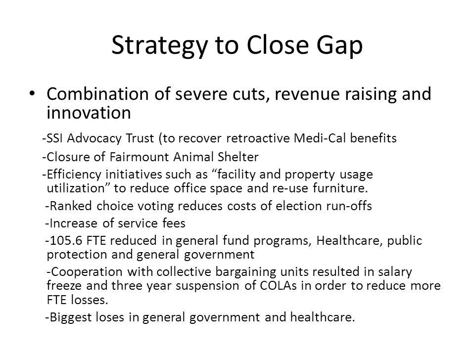 Strategy to Close Gap Combination of severe cuts, revenue raising and innovation -SSI Advocacy Trust (to recover retroactive Medi-Cal benefits -Closure of Fairmount Animal Shelter -Efficiency initiatives such as facility and property usage utilization to reduce office space and re-use furniture.
