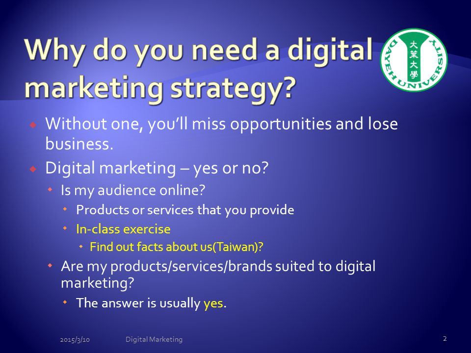 Without one, you'll miss opportunities and lose business.  Digital marketing – yes or no?  Is my audience online?  Products or services that you