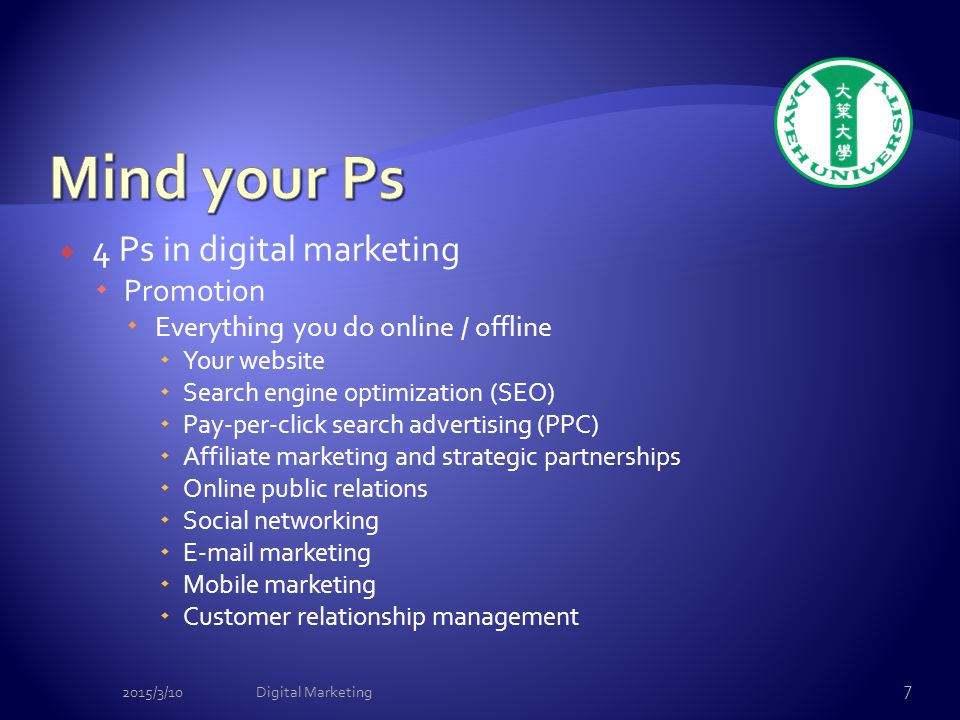  4 Ps in digital marketing  Promotion  Everything you do online / offline  Your website  Search engine optimization (SEO)  Pay-per-click search advertising (PPC)  Affiliate marketing and strategic partnerships  Online public relations  Social networking  E-mail marketing  Mobile marketing  Customer relationship management 2015/3/10Digital Marketing 7