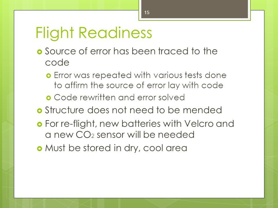 Flight Readiness  Source of error has been traced to the code  Error was repeated with various tests done to affirm the source of error lay with code  Code rewritten and error solved  Structure does not need to be mended  For re-flight, new batteries with Velcro and a new CO 2 sensor will be needed  Must be stored in dry, cool area 15